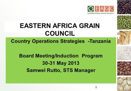 EASTERN AFRICA GRAIN COUNCIL Country Operations Strategies -Tanzania Board Meeting/Induction Program 30-31 May 2013 Samwel Rutto, STS Manager 1.