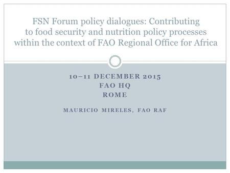 10–11 DECEMBER 2015 FAO HQ ROME MAURICIO MIRELES, FAO RAF FSN Forum policy dialogues: Contributing to food security and nutrition policy processes within.