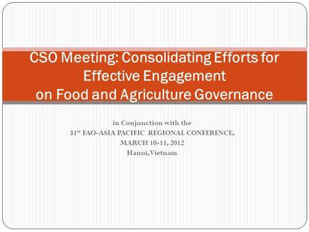 In Conjunction with the 31 st FAO-ASIA PACIFIC REGIONAL CONFERENCE, MARCH 10-11, 2012 Hanoi, Vietnam CSO Meeting: Consolidating Efforts for Effective Engagement.
