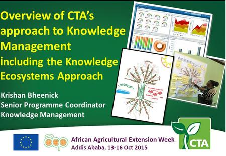 Krishan Bheenick Senior Programme Coordinator Knowledge Management Overview of CTA's approach to Knowledge Management i ncluding the Knowledge Ecosystems.