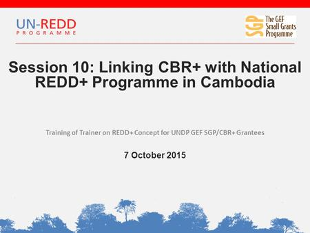 Session 10: Linking CBR+ with National REDD+ Programme in Cambodia Training of Trainer on REDD+ Concept for UNDP GEF SGP/CBR+ Grantees 7 October 2015.