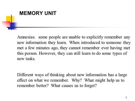 1 MEMORY UNIT Amnesias: some people are unable to explicitly remember any new information they learn. When introduced to someone they met a few minutes.