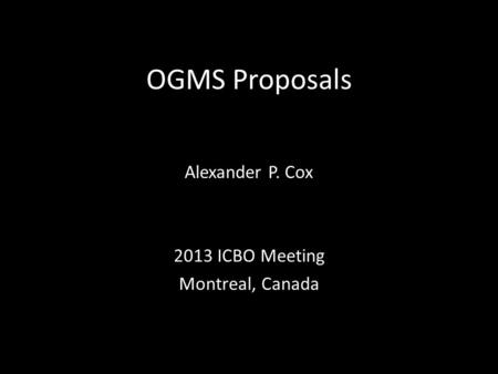 OGMS Proposals Alexander P. Cox 2013 ICBO Meeting Montreal, Canada.