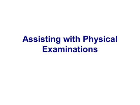 Assisting with Physical Examinations. Methods and equipment vary from MD to MD 3 major kinds of examinations – EENT – GYN – General/complete physical.