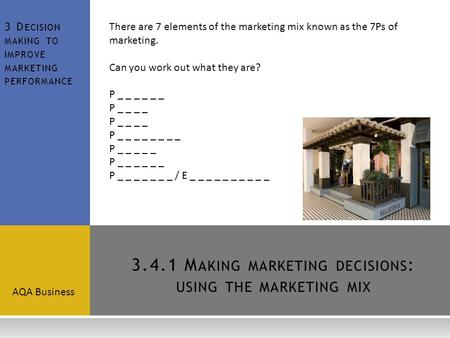 3.4.1 M AKING <strong>MARKETING</strong> DECISIONS : USING THE <strong>MARKETING</strong> <strong>MIX</strong> AQA Business 3 D ECISION MAKING TO IMPROVE <strong>MARKETING</strong> PERFORMANCE There are 7 elements of the.