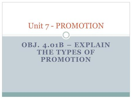 OBJ. 4.01B – EXPLAIN THE TYPES OF PROMOTION Unit 7 - PROMOTION.
