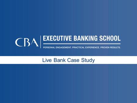 Live Bank Case Study.  Applying CBA Executive Banking School learning objectives to a Live Case Study on a current relevant topic  Applying Retail Bank.