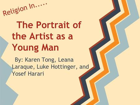 The Portrait of the Artist as a Young Man By: Karen Tong, Leana Laraque, Luke Hottinger, and Yosef Harari Religion In.....