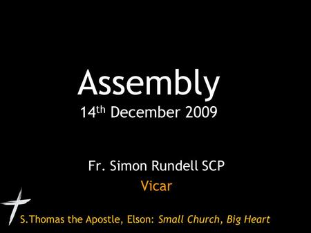 S.Thomas the Apostle, Elson: Small Church, Big Heart Assembly 14 th December 2009 Fr. Simon Rundell SCP Vicar.