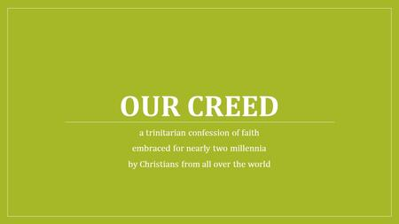 OUR CREED a trinitarian confession of faith embraced for nearly two millennia by Christians from all over the world.