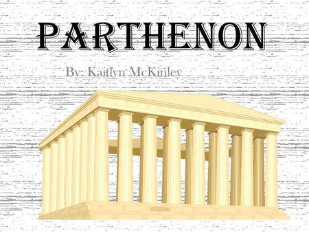 Parthenon By: Kaitlyn McKinley. Where? The Parthenon was built in Athens, Greece. There is also a replica of it in Nashville, Tennessee, and if you look.