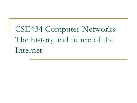 CSE434 Computer Networks The history and future of the Internet.