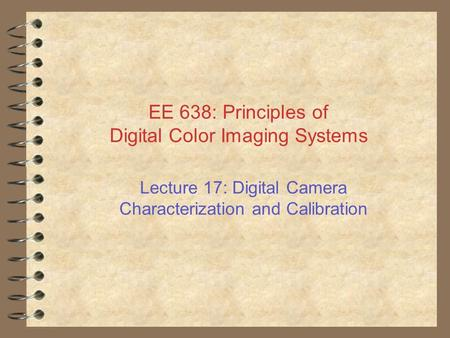 EE 638: Principles of Digital Color Imaging Systems Lecture 17: Digital Camera Characterization and Calibration.