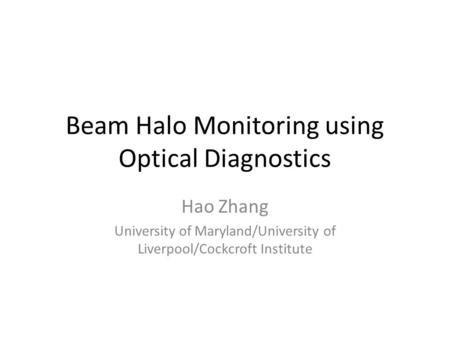 Beam Halo Monitoring using Optical Diagnostics Hao Zhang University of Maryland/University of Liverpool/Cockcroft Institute.