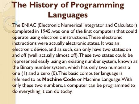 The History of Programming Languages The ENIAC (Electronic Numerical Integrator and Calculator) completed in 1945, was one of the first computers that.