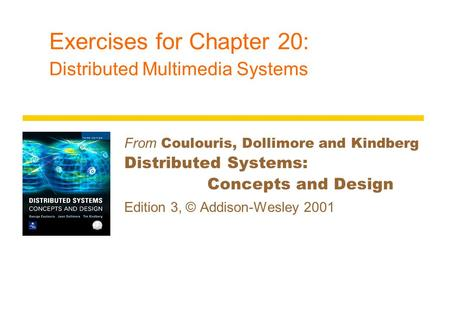 Exercises for Chapter 20: Distributed Multimedia Systems From Coulouris, Dollimore and Kindberg Distributed Systems: Concepts and Design Edition 3, © Addison-Wesley.
