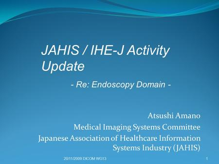 20/11/2009 DICOM WG13 Atsushi Amano Medical Imaging Systems Committee Japanese Association of Healthcare Information Systems Industry (JAHIS) 1 JAHIS /