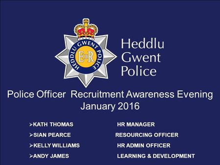 Police Officer Recruitment Awareness Evening January 2016 KATH THOMAS  KATH THOMASHR MANAGER  SIAN PEARCE  SIAN PEARCE RESOURCING OFFICER KELLY WILLIAMS.