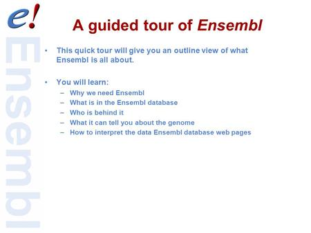 A guided tour of Ensembl This quick tour will give you an outline view of what Ensembl is all about. You will learn: –Why we need Ensembl –What is in the.