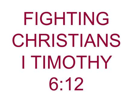 FIGHTING CHRISTIANS I TIMOTHY 6:12. What do you think about when you hear the word fight? BoxingA street brawlHusband & wife arguing Sometimes that kind.
