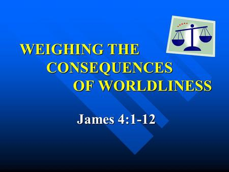 WEIGHING THE CONSEQUENCES OF WORLDLINESS WEIGHING THE CONSEQUENCES OF WORLDLINESS James 4:1-12 James 4:1-12.