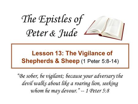 "The Epistles of Peter & Jude Lesson 13: The Vigilance of Shepherds & Sheep (1 Peter 5:8-14) ""Be sober, be vigilant; because your adversary the devil walks."