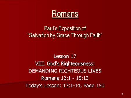 "1 Romans Paul's Exposition of ""Salvation by Grace Through Faith"" Lesson 17 VIII. God's Righteousness: DEMANDING RIGHTEOUS LIVES Romans Romans 12:1 - 15:13."