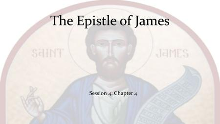 The Epistle of James Session 4: Chapter 4. What causes fights and quarrels among you? Don't they come from your desires that battle within you? You desire.