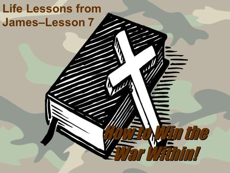 How to Win the War Within! Life Lessons from James–Lesson 7.