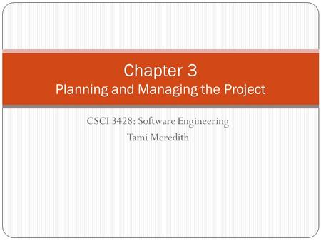 CSCI 3428: Software Engineering Tami Meredith Chapter 3 Planning and Managing the Project.