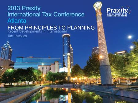 FROM PRINCIPLES TO PLANNING Recent Developments in International Tax - Mexico FROM PRINCIPLES TO PLANNING.