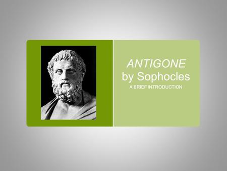 ANTIGONE by Sophocles A BRIEF INTRODUCTION. SOPHOCLES  497/6 BC-406/5 BC  AN ANCIENT GREEK TRAGEDIAN  THE MOST FAMOUS PLAYWRIGHT AT AT THE TIME  HIS.