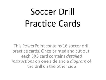 Soccer Drill Practice Cards This PowerPoint contains 16 soccer drill practice cards. Once printed and cut out, each 3X5 card contains detailed instructions.