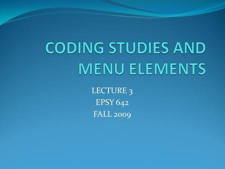 LECTURE 3 EPSY 642 FALL 2009. CODING STUDIES Dependent variable(s) Construct(s) represented Measure name and related characteristics Effect size and associated.