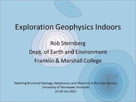 Exploration Geophysics Indoors Rob Sternberg Dept. of Earth and Environment Franklin & Marshall College Teaching Structural Geology, Geophysics, and Tectonics.