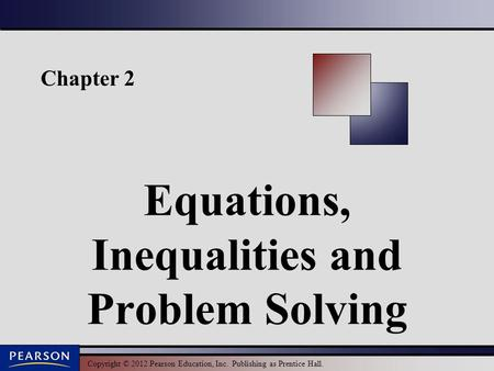 Copyright © 2012 Pearson Education, Inc. Publishing as Prentice Hall. Chapter 2 Equations, Inequalities and Problem Solving.
