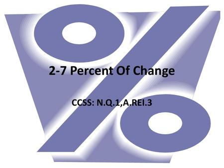 2-7 Percent Of Change CCSS: N.Q.1,A.REI.3. Percent of change is the ratio of change in an amount to the original amount expressed as a percent If the.