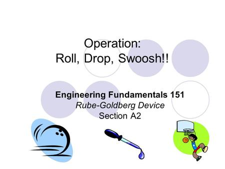 Operation: Roll, Drop, Swoosh!! Engineering Fundamentals 151 Rube-Goldberg Device Section A2.