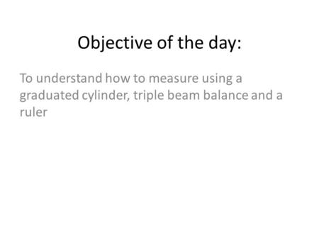 To understand how to measure using a graduated cylinder, triple beam balance and a ruler Objective of the day: