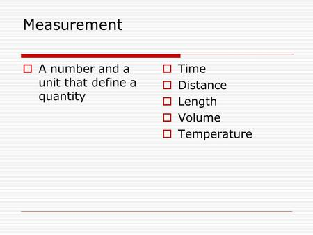 Measurement  A number and a unit that define a quantity  Time  Distance  Length  Volume  Temperature.