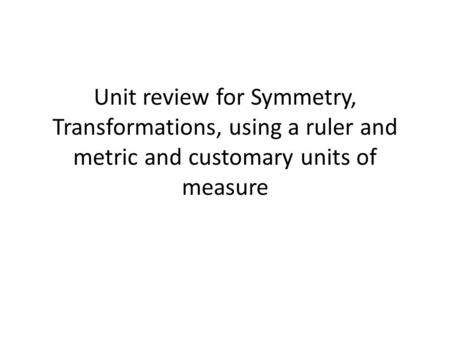 Unit review for Symmetry, Transformations, using a ruler and metric and customary units of measure.