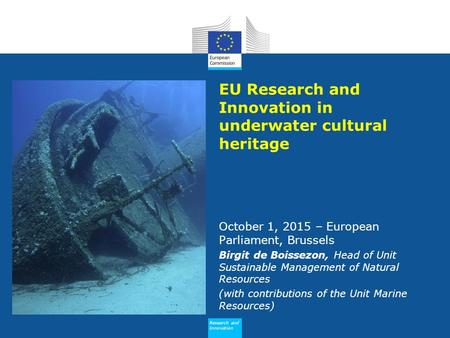 Research and Innovation EU Research and Innovation in underwater cultural heritage October 1, 2015 – European Parliament, Brussels Birgit de Boissezon,