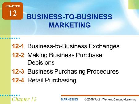 © 2009 South-Western, Cengage LearningMARKETING 1 Chapter 12 BUSINESS-TO-BUSINESS MARKETING 12-1Business-to-Business Exchanges 12-2Making Business Purchase.