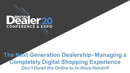 The Next Generation Dealership- Managing a Completely Digital Shopping Experience Don't Derail the Online to In-Store Handoff Ali Mendiola Ali Mendiola.