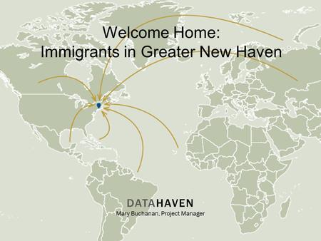Welcome Home: Immigrants in Greater New Haven DATAHAVEN Mary Buchanan, Project Manager.