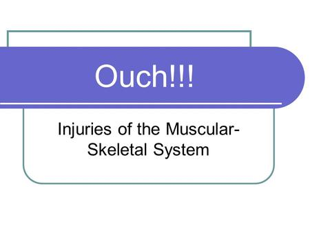 Ouch!!! Injuries of the Muscular- Skeletal System.
