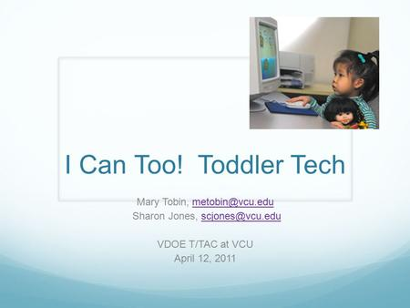 I Can Too! Toddler Tech Mary Tobin, Sharon Jones, VDOE T/TAC at VCU April 12, 2011.