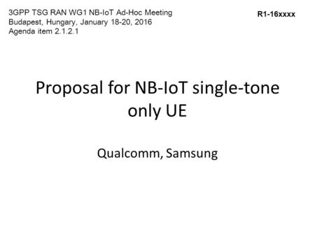 Proposal for NB-IoT single-tone only UE Qualcomm, Samsung R1-16xxxx 3GPP TSG RAN WG1 NB-IoT Ad-Hoc Meeting Budapest, Hungary, January 18-20, 2016 Agenda.