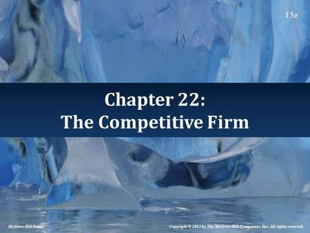 Chapter 22: The Competitive Firm Copyright © 2013 by The McGraw-Hill Companies, Inc. All rights reserved. McGraw-Hill/Irwin 13e.