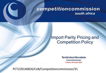 Tembinkosi Bonakele Commissioner Tuesday, 26 August 2014 Import Parity Pricing and Competition Policy PCTI/20140826/CoB/Competitioncommission/31.